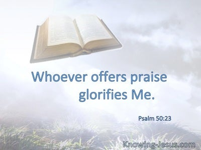 Whoever offers praise glorifies Me.
