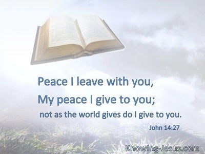 Peace I leave with you, My peace I give to you; not as the world gives do I give to you.