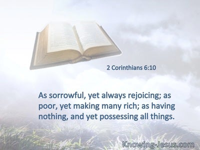 As sorrowful, yet always rejoicing; as poor, yet making many rich; as having nothing, and yet possessing all things.