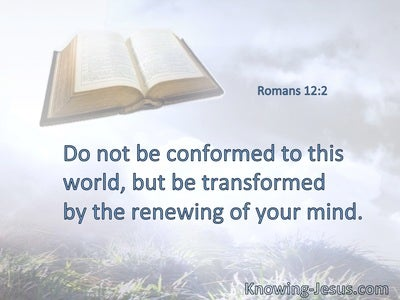 Do not be conformed to this world, but be transformed by the renewing of your mind.
