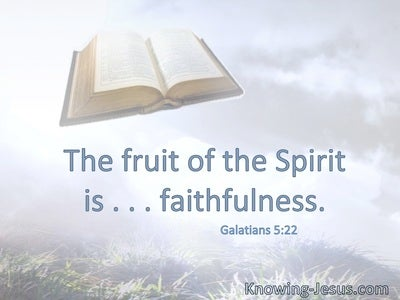 The fruit of the Spirit is . . . faithfulness.